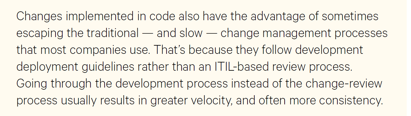 Changes implemented in code also have the advantage of sometimes escaping the traditional—and slow—change management processes that most companies use. That's because they follow development deployment guidelines rather that a ITIL-based review process. Going through the development process instead of the change-review process usually results in greater velocity, and more often consistency.